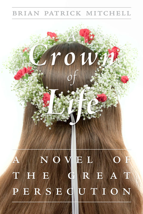 Front cover of the A Crown of Life: A Novel of the Great Persecution by Brian Patrick Mitchell.